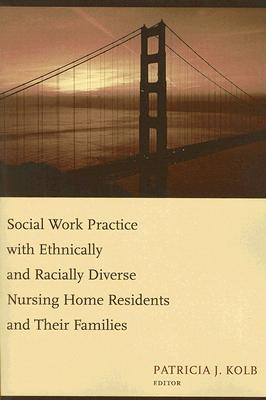 Social Work Practice With Ethnically and Racially Diverse Nursing Home Residents and Their Families By Kolb, Patricia J. (EDT)